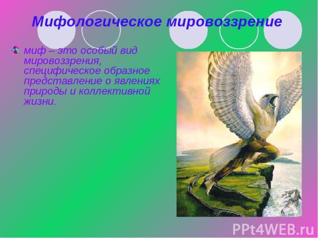Мифологическое мировоззрение миф – это особый вид мировоззрения, специфическое образное представление о явлениях природы и коллективной жизни.