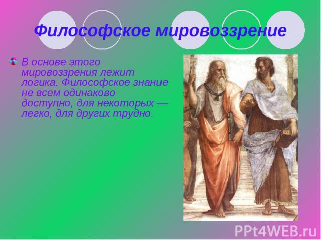 Философское мировоззрение В основе этого мировоззрения лежит логика. Философское знание не всем одинаково доступно, для некоторых— легко, для других трудно.