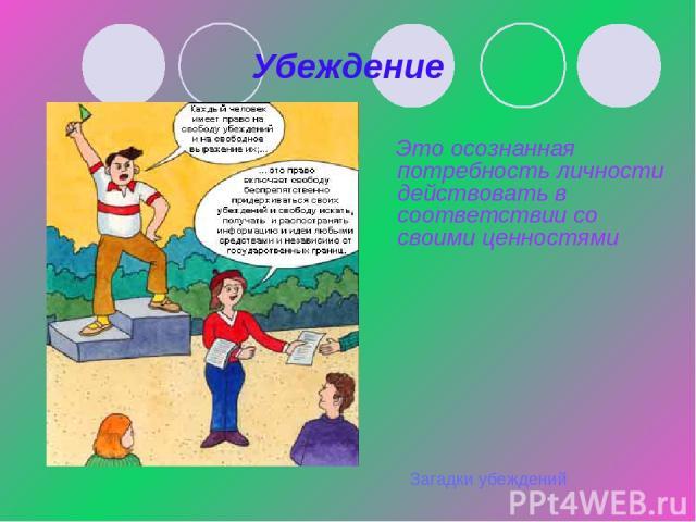 Убеждение Это осознанная потребность личности действовать в соответствии со своими ценностями Загадки убеждений