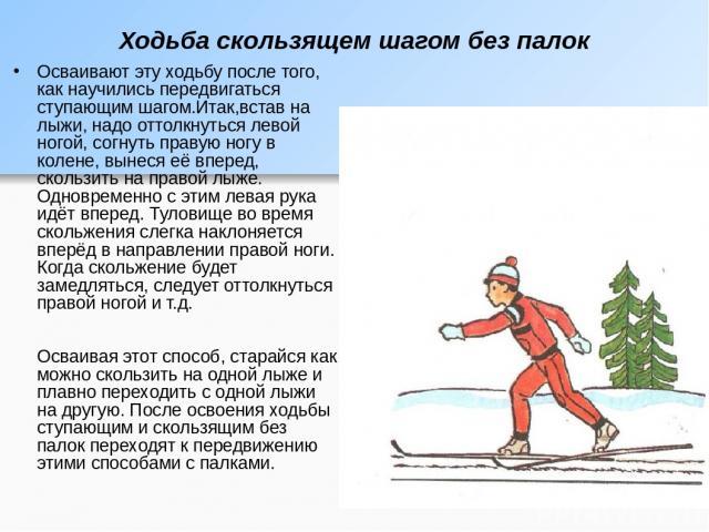 Ходьба скользящем шагом без палок Осваивают эту ходьбу после того, как научились передвигаться ступающим шагом.Итак,встав на лыжи, надо оттолкнуться левой ногой, согнуть правую ногу в колене, вынеся её вперед, скользить на правой лыже. Одновременно …