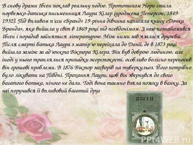 В снову драми Ібсен поклав реальну подію. Прототипом Нори стала норвезько-датська письменниця Лаура Кілер (уроджена Петерсон, 1849-1932). Під впливом п'єси «Бранд» 19-річна дівчина написала книгу «Дочки Бранда», яка вийшла у світ в 1869 році під псе…