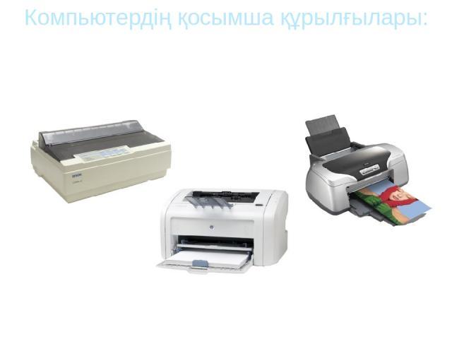 Лазерлік принтер Компьютердің қосымша құрылғылары: Принтер Принтердің үш түрі болады: Матрицалы принтер Сия бүріккіш