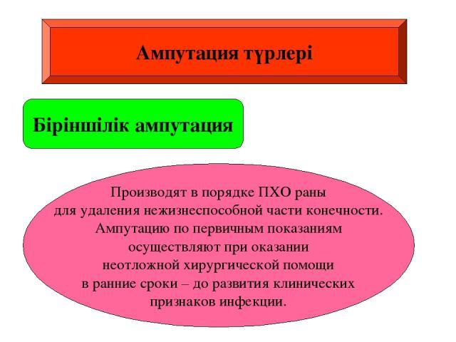 Ампутация түрлері Біріншілік ампутация Производят в порядке ПХО раны для удаления нежизнеспособной части конечности. Ампутацию по первичным показаниям осуществляют при оказании неотложной хирургической помощи в ранние сроки – до развития клинических…