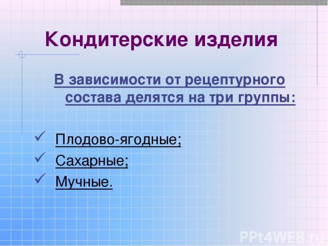 Кондитерские изделия В зависимости от рецептурного состава делятся на три группы: Плодово-ягодные; Сахарные; Мучные.