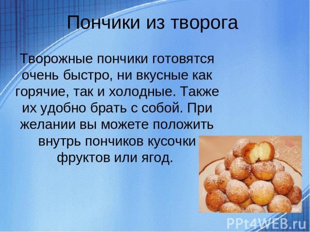 Пончики из творога Творожные пончики готовятся очень быстро, ни вкусные как горячие, так и холодные. Также их удобно брать с собой. При желании вы можете положить внутрь пончиков кусочки фруктов или ягод.