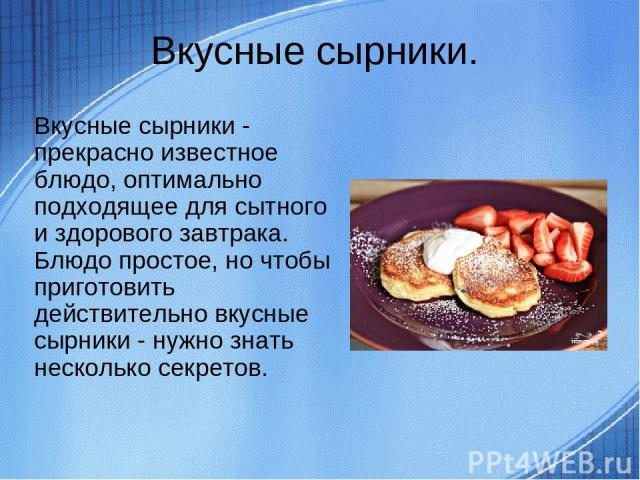 Вкусные сырники. Вкусные сырники - прекрасно известное блюдо, оптимально подходящее для сытного и здорового завтрака. Блюдо простое, но чтобы приготовить действительно вкусные сырники - нужно знать несколько секретов.