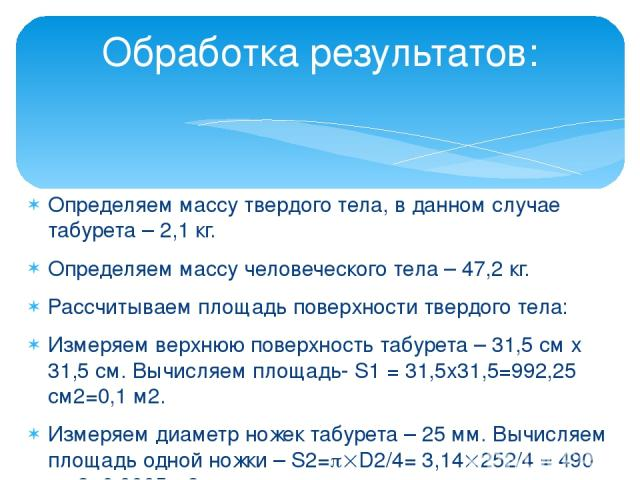 Определяем массу твердого тела, в данном случае табурета – 2,1 кг. Определяем массу человеческого тела – 47,2 кг. Рассчитываем площадь поверхности твердого тела: Измеряем верхнюю поверхность табурета – 31,5 см х 31,5 см. Вычисляем площадь- S1 = 31,5…