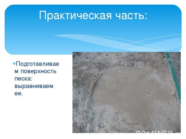 Подготавливаем поверхность песка: выравниваем ее. Практическая часть: