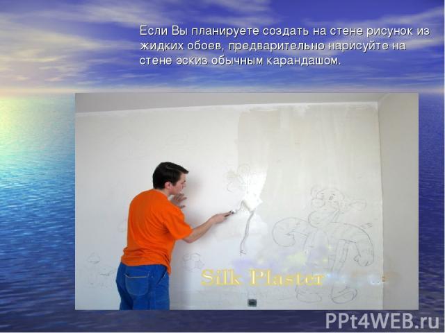 Если Вы планируете создать на стене рисунок из жидких обоев, предварительно нарисуйте на стене эскиз обычным карандашом.