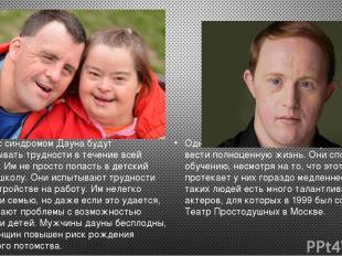 Люди с синдромом Дауна будут испытывать трудности в течение всей жизни. Им не пр