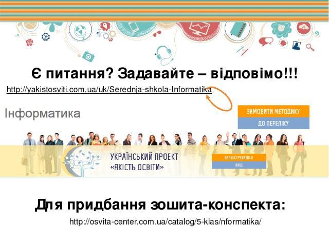 Є питання? Задавайте – відповімо!!! http://yakistosviti.com.ua/uk/Serednja-shkola-Informatika http://osvita-center.com.ua/catalog/5-klas/nformatika/ Для придбання зошита-конспекта: