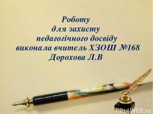 Роботу для захисту педагогічного досвіду виконала вчитель ХЗОШ №168 Дорохова Л.В