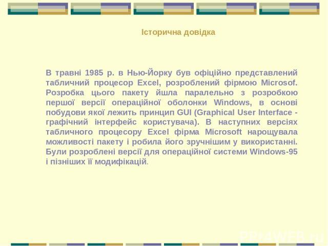 В травні 1985 р. в Нью-Йорку був офіційно представлений табличний процесор Excel, розроблений фірмою Miсrosof. Розробка цього пакету йшла паралельно з розробкою першої версії операційної оболонки Windows, в основі побудови якої лежить принцип GUI (G…