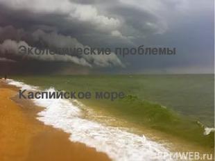 Экологические проблемы Каспийское море