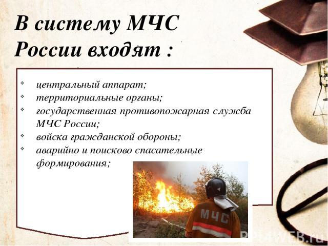 В систему МЧС России входят : центральный аппарат; территориальные органы; государственная противопожарная служба МЧС России; войска гражданской обороны; аварийно и поисково спасательные формирования;