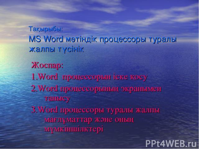 Тақырыбы: MS Word мәтіндік процессоры туралы жалпы түсінік Жоспар: 1.Word процессорын іске қосу 2.Word процессорының экранымен танысу 3.Word процессоры туралы жалпы мағлұматтар және оның мүмкіншілктері