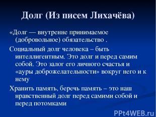 Долг (Из писем Лихачёва) «Долг— внутренне принимаемое (добровольное)обязательс