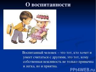 О воспитанности Воспитанный человек – это тот, кто хочет и умеет считаться с дру