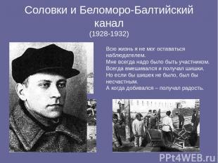 Соловки и Беломоро-Балтийский канал (1928-1932) Всю жизнь я не мог оставаться на