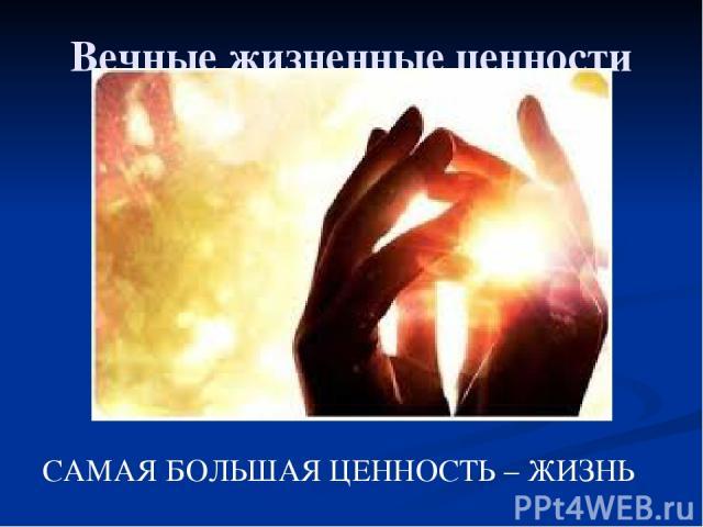 Вечные жизненные ценности САМАЯ БОЛЬШАЯ ЦЕННОСТЬ – ЖИЗНЬ