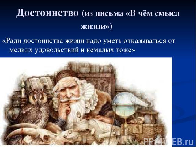 Достоинство (из письма «В чём смысл жизни») «Ради достоинства жизни надо уметь отказываться от мелких удовольствий и немалых тоже»