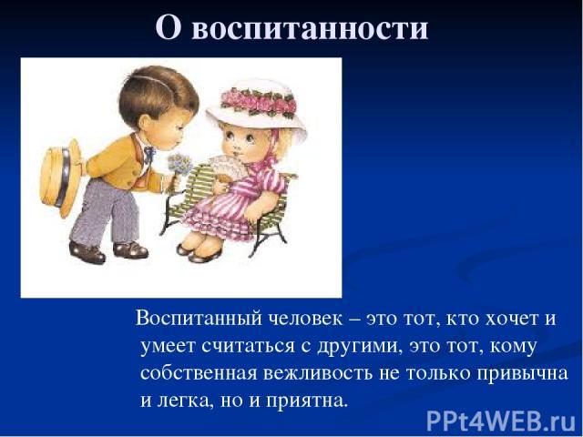 О воспитанности Воспитанный человек – это тот, кто хочет и умеет считаться с другими, это тот, кому собственная вежливость не только привычна и легка, но и приятна.