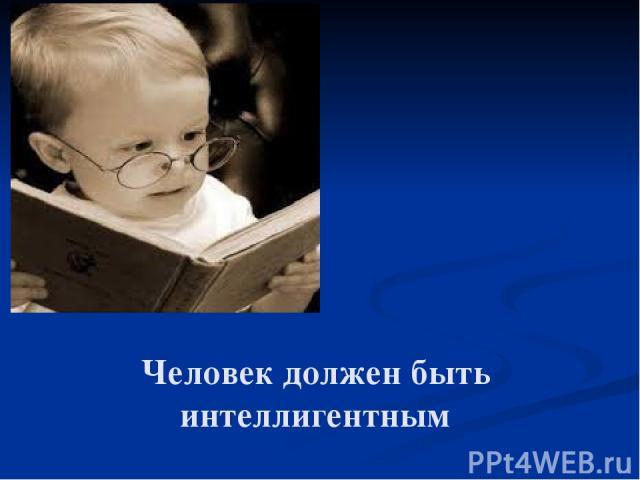 Человек должен быть интеллигентным