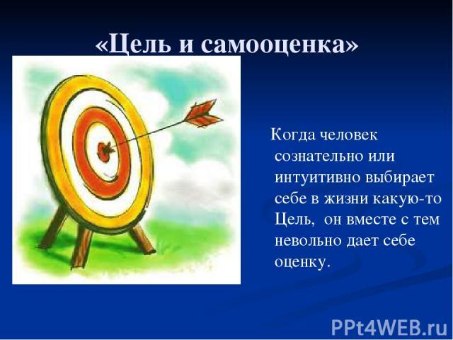 «Цель и самооценка» Когда человек сознательно или интуитивно выбирает себе в жизни какую-то Цель, он вместе с тем невольно дает себе оценку.