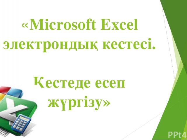 «Microsoft Excel электрондық кестесі. Кестеде есеп жүргізу»