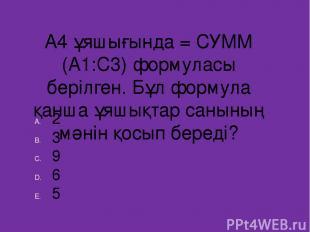 А4 ұяшығында = СУММ (А1:С3) формуласы берілген. Бұл формула қанша ұяшықтар санын