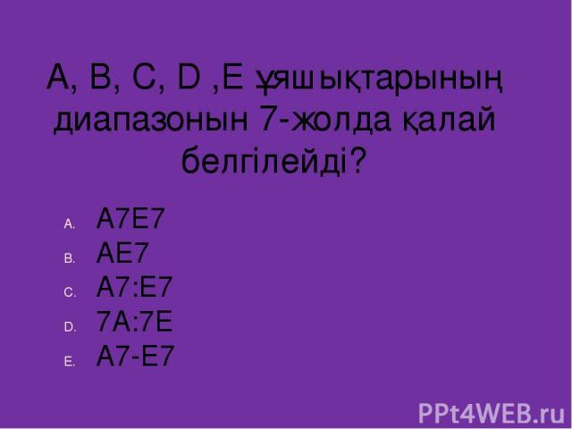 A, B, C, D ,E ұяшықтарының диапазонын 7-жолда қалай белгілейді? А7Е7 АЕ7 А7:Е7 7А:7Е А7-Е7