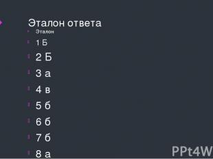 Эталон ответа Эталон 1 Б 2 Б 3 а 4 в 5 б 6 б 7 б 8 а 9 в 10 в 11 в 12 б 13 а 14