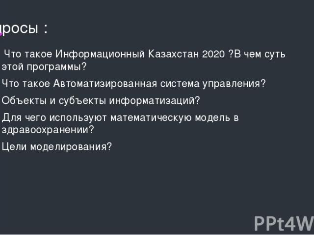 Вопросы : Что такое Информационный Казахстан 2020 ?В чем суть этой программы? Что такое Автоматизированная система управления? Объекты и субъекты информатизаций? Для чего используют математическую модель в здравоохранении? Цели моделирования?