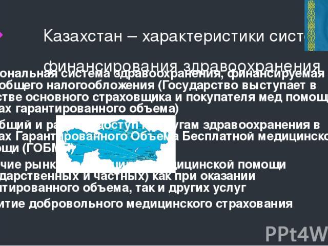Казахстан – характеристики системы финансирования здравоохранения Национальная система здравоохранения, финансируемая за счет общего налогообложения (Государство выступает в качестве основного страховщика и покупателя мед помощи в рамках гарантирова…