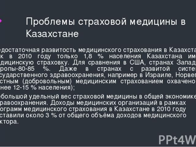 Проблемы страховой медицины в Казахстане Недостаточная развитость медицинского страхования в Казахстане. Так в 2010 году только 1,8 % населения Казахстана имели медицинскую страховку. Для сравнения в США, странах Западной Европы-80-85 %. Даже в стра…
