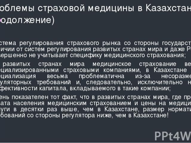 Проблемы страховой медицины в Казахстане (продолжение) Система регулирования страхового рынка со стороны государства в отличии от систем регулирования развитых странах мира и даже России совершенно не учитывает специфику медицинского страхования; В …