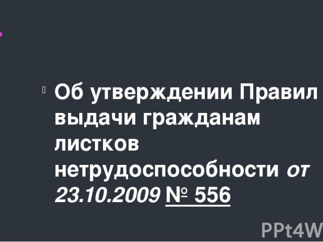 Об утверждении Правил выдачи гражданам листков нетрудоспособности от 23.10.2009№ 556