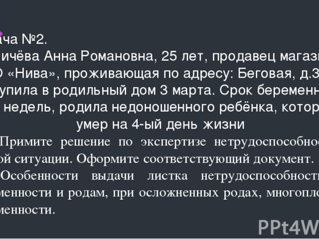 Задача №2. Ильичёва Анна Романовна, 25 лет, продавец магазина- ООО «Нива», проживающая по адресу: Беговая, д.3, к.8, поступила в родильный дом 3 марта. Срок беременности 29 недель, родила недоношенного ребёнка, который умер на 4-ый день жизни 1.Прим…