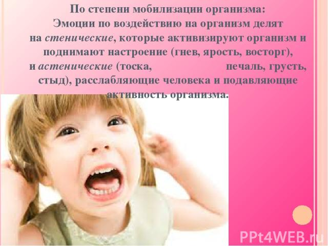 По степени мобилизации организма: Эмоции по воздействию на организмделят настенические, которые активизируют организм и поднимают настроение (гнев, ярость, восторг), иастенические(тоска, печаль, грусть, стыд), расслабляющие человека и подавляющи…