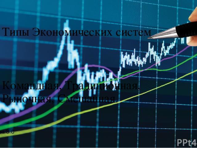 Типы Экономических систем Командная, Традиционная, Рыночная, Смешанная. Автор Мусаева.Э.С.
