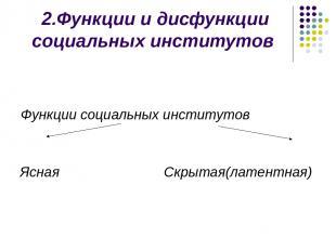 2.Функции и дисфункции социальных институтов Функции социальных институтов Ясная