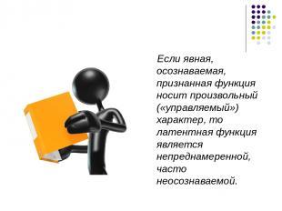 Если явная, осознаваемая, признанная функция носит произвольный («управляемый»)
