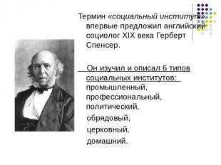Термин «социальный институт» впервые предложил английский социолог XIX века Герб