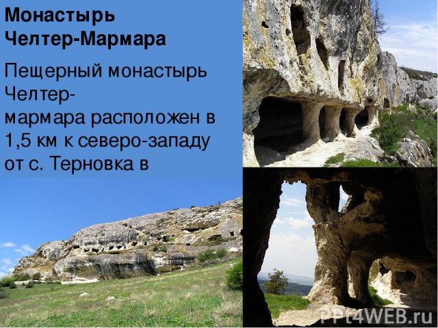 Монастырь Челтер-Мармара Пещерный монастырь Челтер-мармарарасположен в 1,5 км к северо-западу отс. Терновкав обрывескалы Челтер-кая. Визитной карточкоймонастыряявляется огромный колонный зал, каменный свод которого поддерживают 5 мощных колонн…