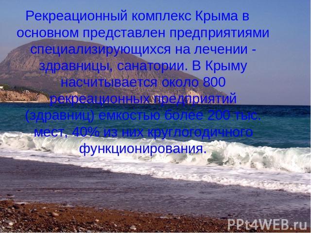 Рекреационный комплекс Крыма в основном представлен предприятиями специализирующихся на лечении - здравницы, санатории. В Крыму насчитывается около 800 рекреационных предприятий (здравниц) емкостью более 200 тыс. мест, 40% из них круглогодичного фун…