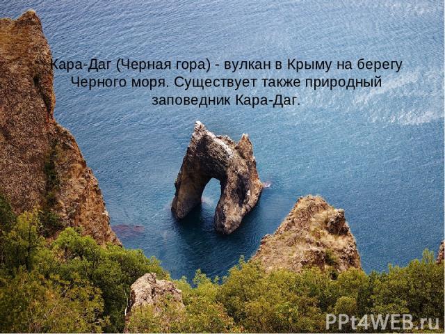 Кара-Даг (Черная гора) - вулкан в Крыму на берегу Черного моря. Существует также природный заповедник Кара-Даг.