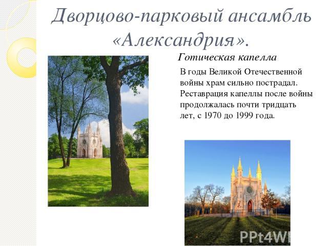 Дворцово-парковый ансамбль «Александрия». В годы Великой Отечественной войны храм сильно пострадал. Реставрация капеллы после войны продолжалась почти тридцать лет, с 1970 до 1999 года. Готическая капелла