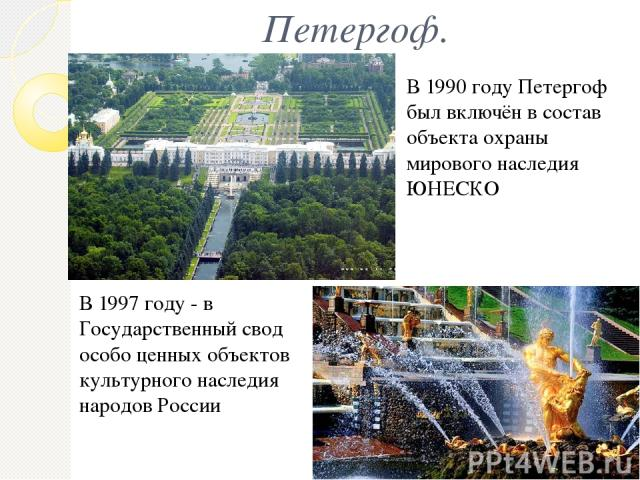 Петергоф. В 1990 году Петергоф был включён в состав объекта охраны мирового наследия ЮНЕСКО В 1997 году - в Государственный свод особо ценных объектов культурного наследия народов России