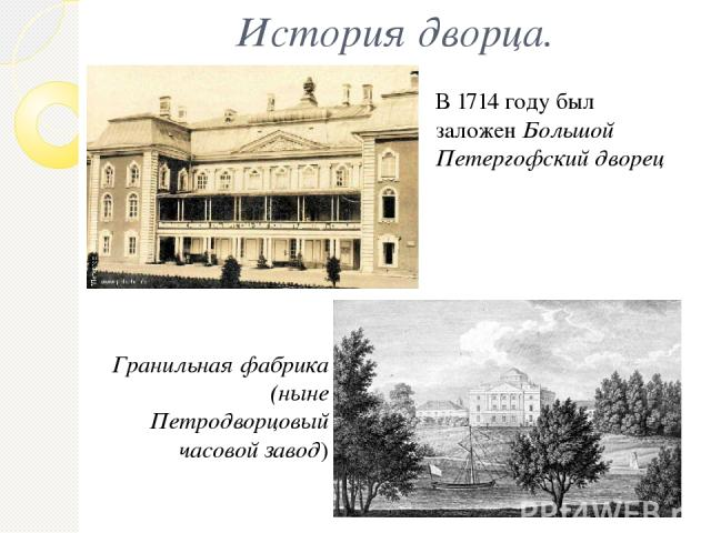 История дворца. В 1714 году был заложен Большой Петергофский дворец Гранильная фабрика (ныне Петродворцовый часовой завод)