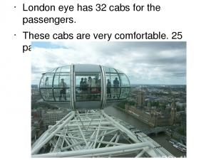 London eye has 32 cabs for the passengers. These cabs are very comfortable. 25 p